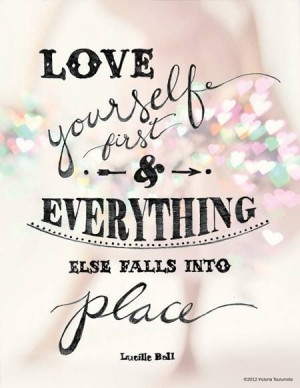 Love yourself first, and everything else will fall in place. Lucille ...