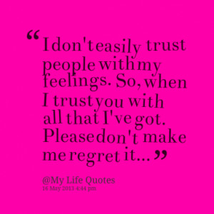 don't easily trust people with my feelings. So, when I trust you ...