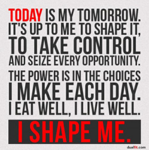 Today is my tomorrow. It's up to me to shape it, to take control and ...