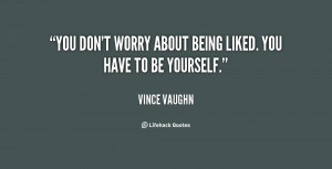quote-Vince-Vaughn-you-dont-worry-about-being-liked-you-99116.png