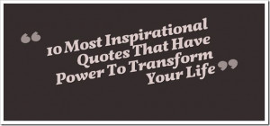10 Most Inspirational Quotes That Have Power To Transform Your Life