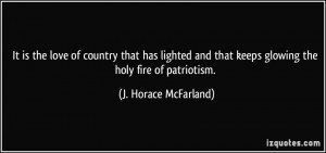 ... that keeps glowing the holy fire of patriotism. - J. Horace McFarland