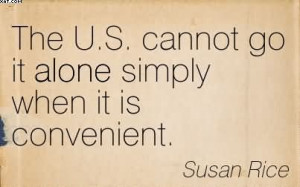 The U.S. Cannot Go It Alone Simply When It Is Convenient. - Susan Rice