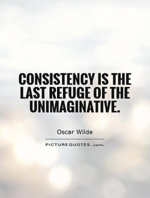 Consistency is the last refuge of the unimaginative Picture Quote #1