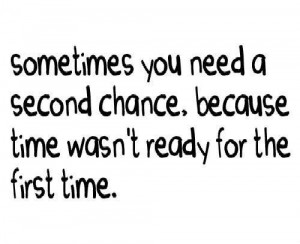 Sometimes you need a second chance because time wasnt ready for the ...