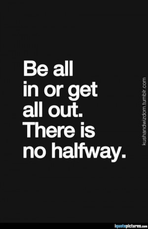 Be all in or get all out. There is no halfway.