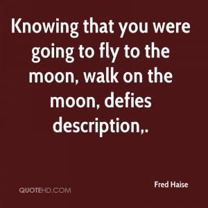 ... were going to fly to the moon, walk on the moon, defies description