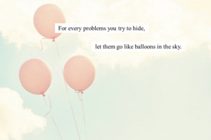 ... every problem you try to hide, let them go like balloons in the sky