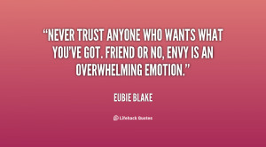 Never trust anyone who wants what you've got. Friend or no, envy is an ...