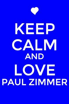 KEEP CALM AND LOVE PAUL ZIMMER!! More