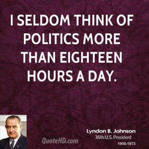 seldom think of politics more than eighteen hours a day.