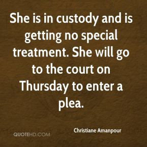 She is in custody and is getting no special treatment. She will go to ...