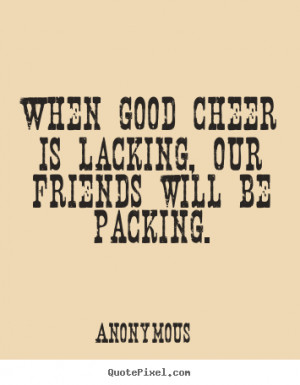 Sayings about friendship - When good cheer is lacking, our friends ...