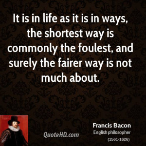 It is in life as it is in ways, the shortest way is commonly the ...