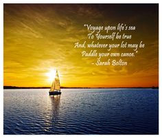 """... And, whatever your lot may be Paddle your own canoe."""" - Sarah Bolton"""