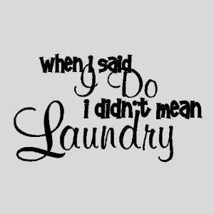 Ha, you don't want me doing laundry...