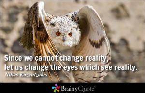... reality, let us change the eyes which see reality. - Nikos Kazantzakis