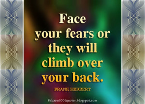 Face your fears or they will climb over your back. FRANK HERBERT