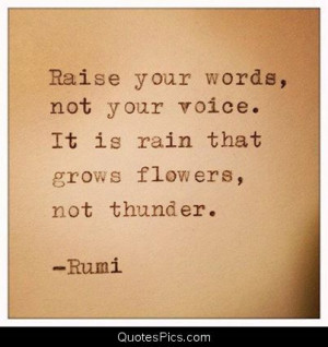 Raise your words not your voice – Rumi