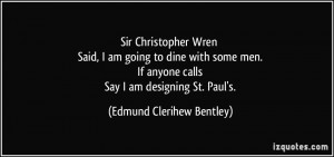 Sir Christopher Wren Said, I am going to dine with some men. If anyone ...