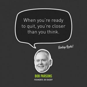 "... you're closer than you think."" – Bob Parsons, Go Daddy Founder"
