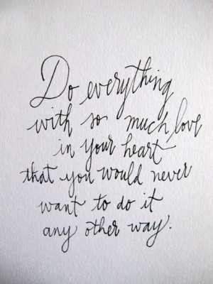 Do everything with so much love in your heart that you would never ...