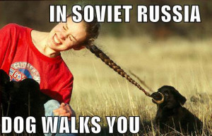 In Soviet Russia Dog Walks You
