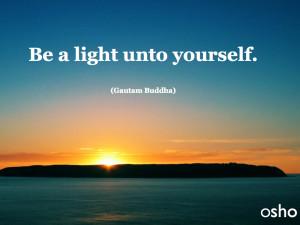 Be a light unto yourself (Gautam Buddha)