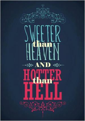 Sweeter than heaven, hotter than hell.