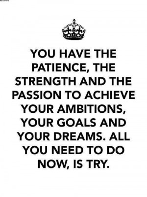 ... Ambitions, Your Goals And Your Dreams. All You Need To Do Now, Is Try