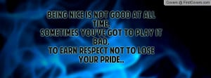 Being nice is not good at all time,Sometimes you've got to play it bad ...
