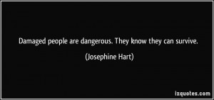 Damaged people are dangerous. They know they can survive. - Josephine ...