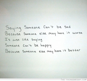 ... else may have it worse is just like saying someone can't be happy