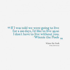 Quotes Picture: if i was told we were going to live for a 100 days, i ...