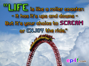 ... it's ups and downs~ But it's your choice to scream or enjoy the ride
