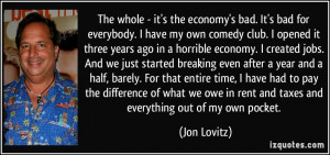 The whole - it's the economy's bad. It's bad for everybody. I have my ...