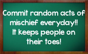 Commit random acts of mischief everyday!! It keeps people on their ...