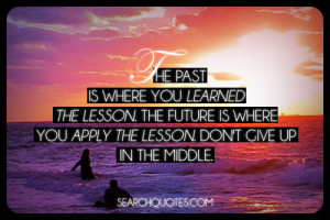 The past is where you learned the lesson. The future is where you ...