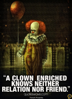clown enriched knows neither relation nor friend.