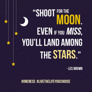 ... the moon. Even if you miss, you'll land among the stars. - Les Brown