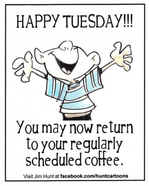 Happy Tuesday. You may now return to your regularly scheduled coffee.