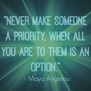 Never make someone a priority, when all you are to them is an option ...
