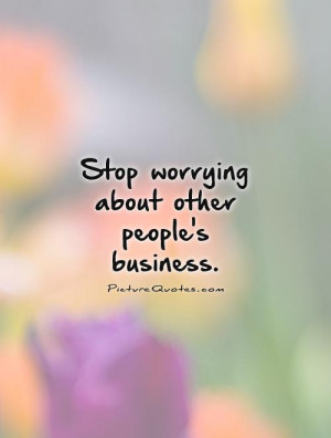 Stop worrying about other people's business Picture Quote #1