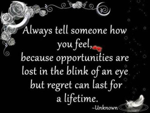 Always tell someone how you feel, because opportunities are lost in ...