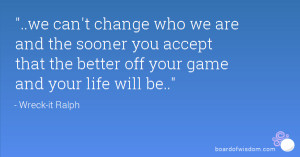 can't change who we are and the sooner you accept that the better off ...