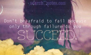 Don't be afraid to fail because only through failure do you learn to ...