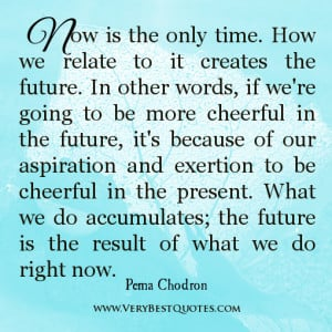 now is the only time how we relate to it creates the future in other ...