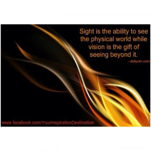 ... while VISION is the gift of SEEING beyond it...what a great quote