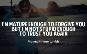 mature enough to forgive you, but i;m not stupid enough to trust ...