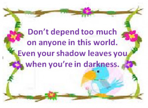 Don't depend too much on anyone in this world. Even your shadow leaves ...